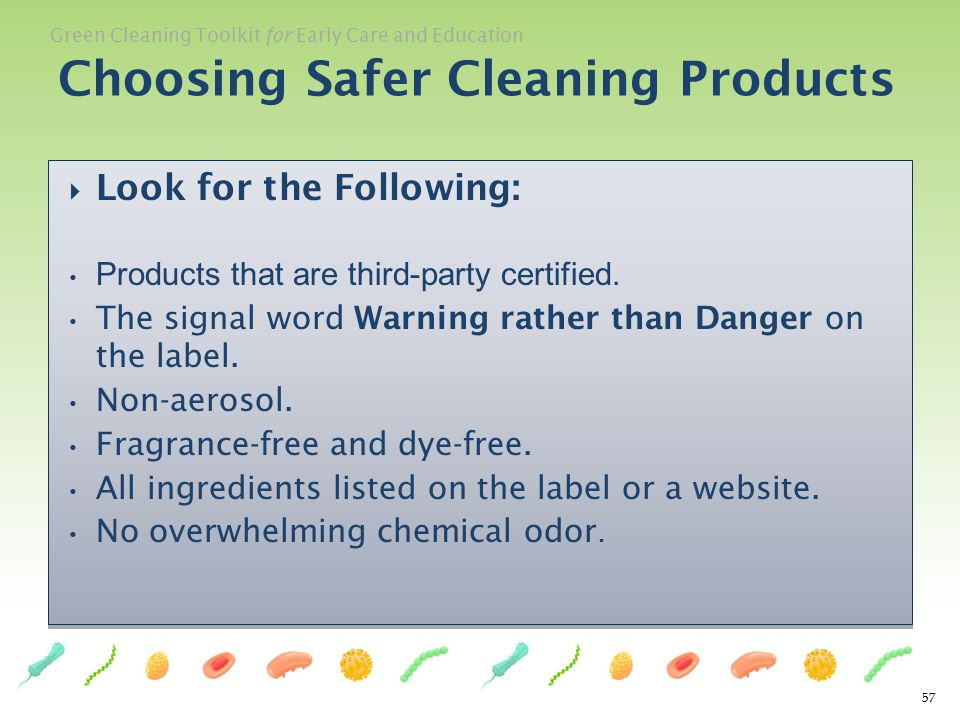 Green Cleaning Toolkit for Early Care and Education 57 Look for the Following: Products that are third-party certified. The signal word Warning rather