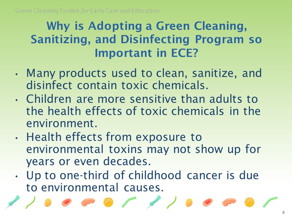 Green Cleaning Toolkit for Early Care and Education Many products used to clean, sanitize, and disinfect contain toxic chemicals. Children are more se