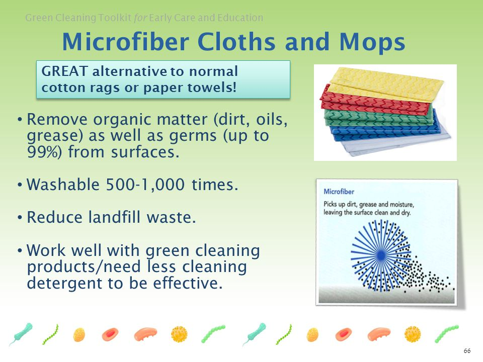 Green Cleaning Toolkit for Early Care and Education 66 Microfiber Cloths and Mops Remove organic matter (dirt, oils, grease) as well as germs (up to 9
