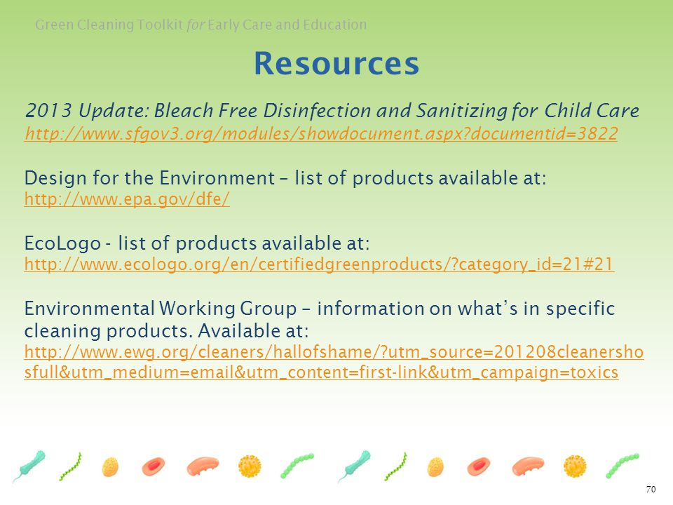 Green Cleaning Toolkit for Early Care and Education 70 Resources 2013 Update: Bleach Free Disinfection and Sanitizing for Child Care http://www.sfgov3