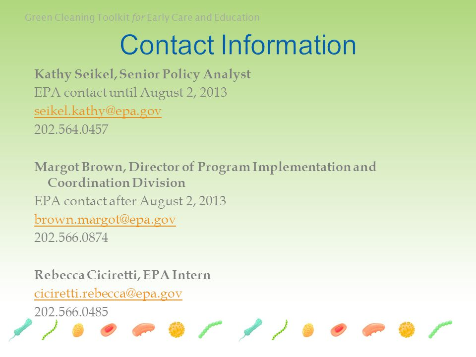 Green Cleaning Toolkit for Early Care and Education Kathy Seikel, Senior Policy Analyst EPA contact until August 2, 2013 seikel.kathy@epa.gov 202.564.