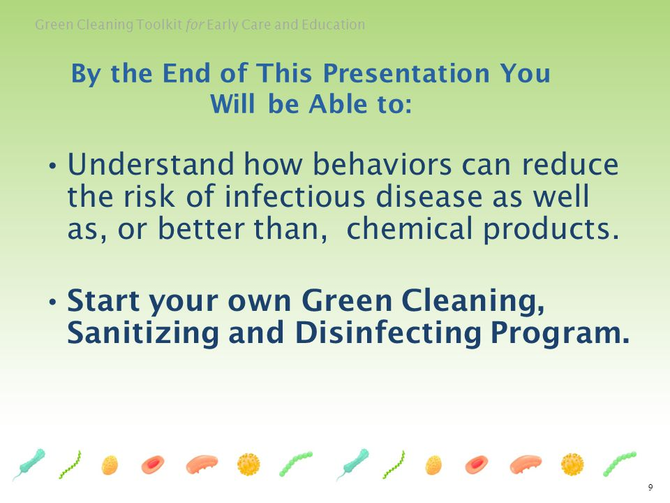 Green Cleaning Toolkit for Early Care and Education Understand how behaviors can reduce the risk of infectious disease as well as, or better than, che