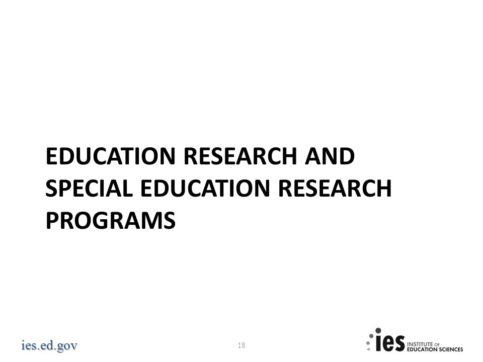 ies.ed.gov EDUCATION RESEARCH AND SPECIAL EDUCATION RESEARCH PROGRAMS 18