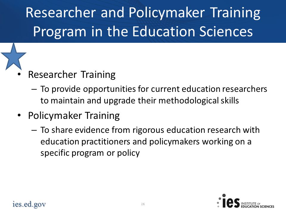 ies.ed.gov Researcher and Policymaker Training Program in the Education Sciences Researcher Training – To provide opportunities for current education