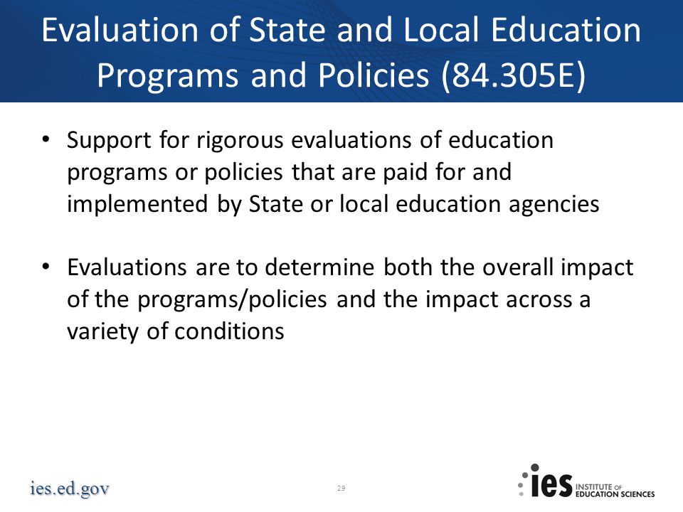ies.ed.gov Evaluation of State and Local Education Programs and Policies (84.305E) Support for rigorous evaluations of education programs or policies