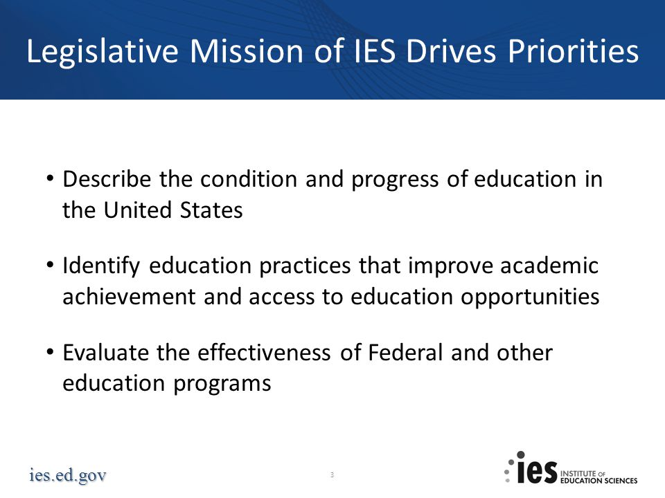 ies.ed.gov Legislative Mission of IES Drives Priorities Describe the condition and progress of education in the United States Identify education pract