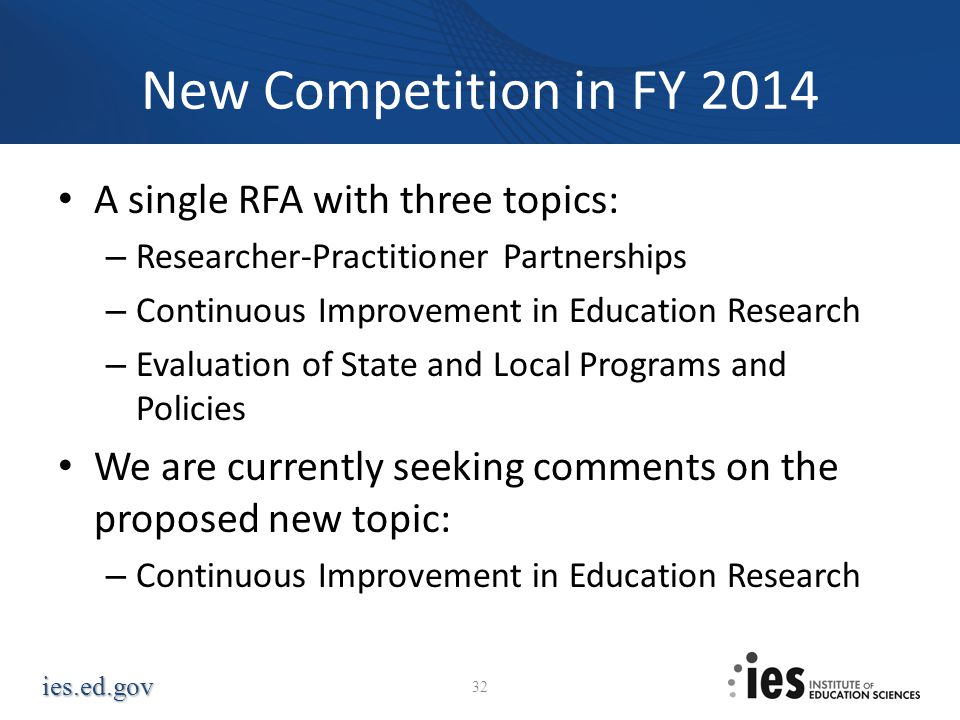 ies.ed.gov New Competition in FY 2014 A single RFA with three topics: – Researcher-Practitioner Partnerships – Continuous Improvement in Education Res