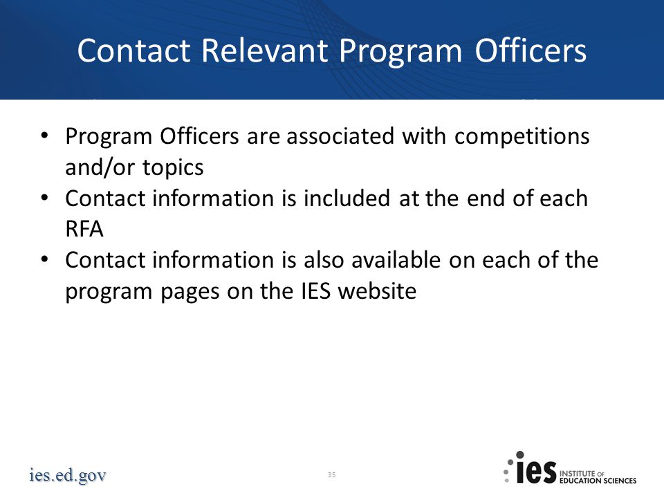 ies.ed.gov Then, Contact a Program Officer Program Officers are associated with competitions and/or topics Contact information is included at the end
