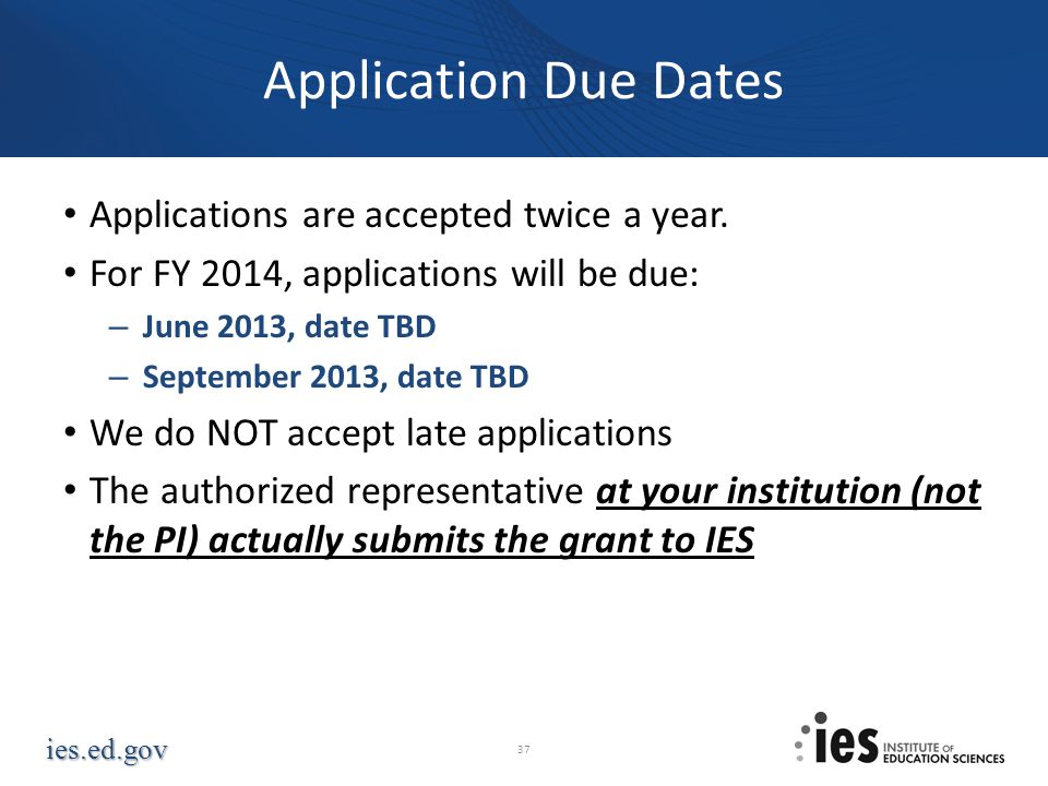 ies.ed.gov Application Due Dates Applications are accepted twice a year. For FY 2014, applications will be due: – June 2013, date TBD – September 2013