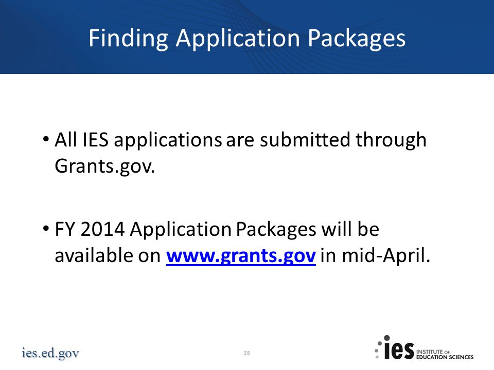 ies.ed.gov Finding Application Packages All IES applications are submitted through Grants.gov. FY 2014 Application Packages will be available on www.g