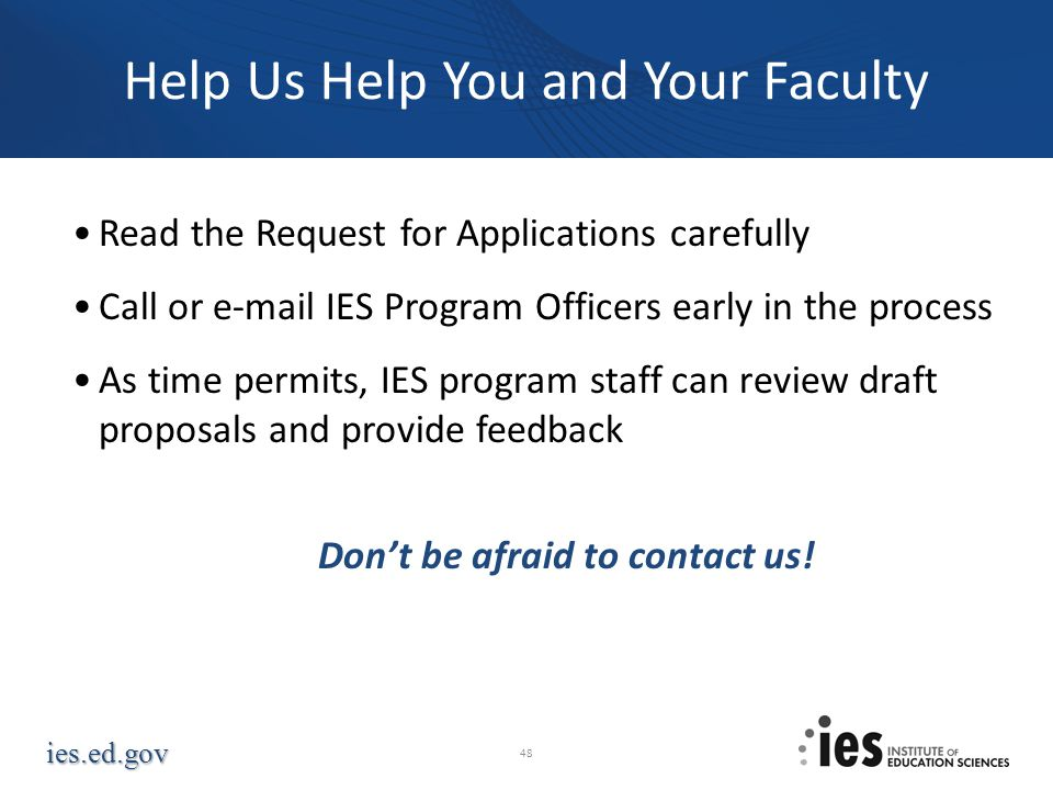 ies.ed.gov Help Us Help You and Your Faculty Read the Request for Applications carefully Call or e-mail IES Program Officers early in the process As t