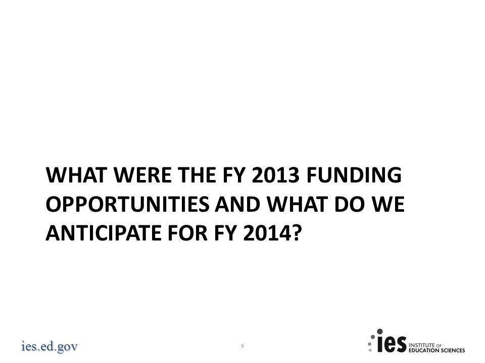 ies.ed.gov WHAT WERE THE FY 2013 FUNDING OPPORTUNITIES AND WHAT DO WE ANTICIPATE FOR FY 2014? 9