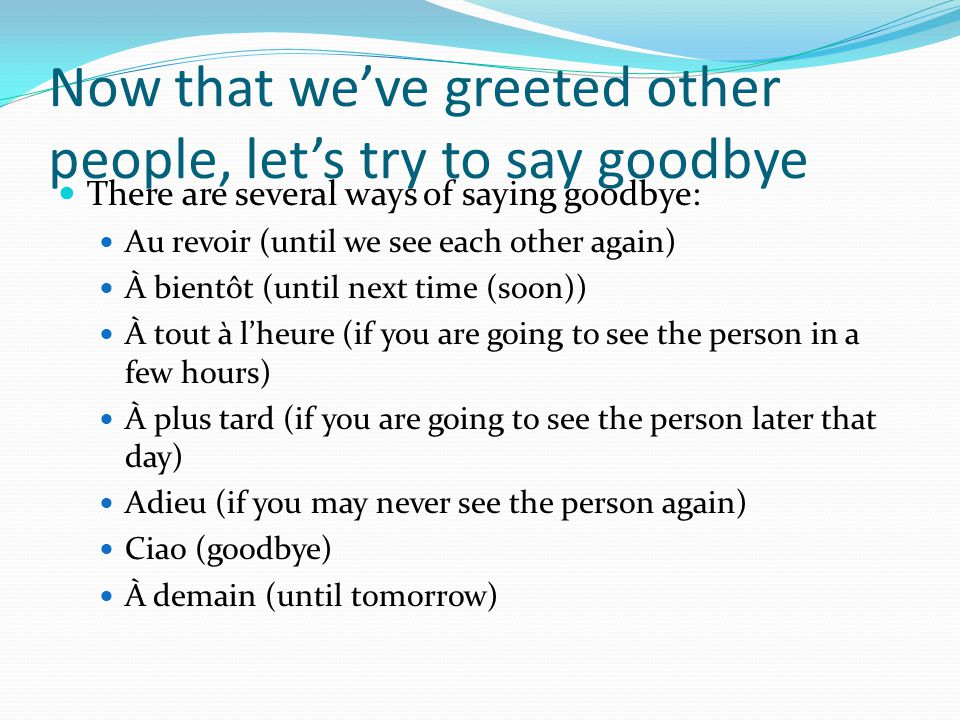 Now that weve greeted other people, lets try to say goodbye There are several ways of saying goodbye: Au revoir (until we see each other again) À bientôt (until next time (soon)) À tout à lheure (if you are going to see the person in a few hours) À plus tard (if you are going to see the person later that day) Adieu (if you may never see the person again) Ciao (goodbye) À demain (until tomorrow)