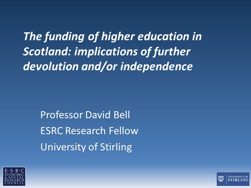 The funding of higher education in Scotland: implications of further devolution and/or independence Professor David Bell ESRC Research Fellow Universi