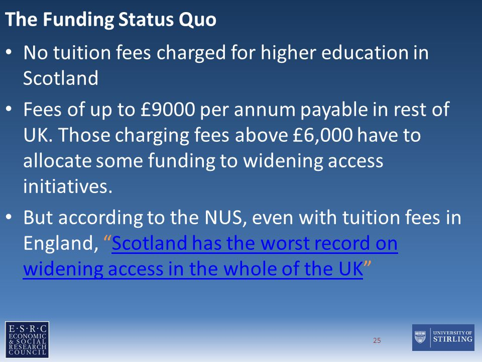 The Funding Status Quo No tuition fees charged for higher education in Scotland Fees of up to £9000 per annum payable in rest of UK.