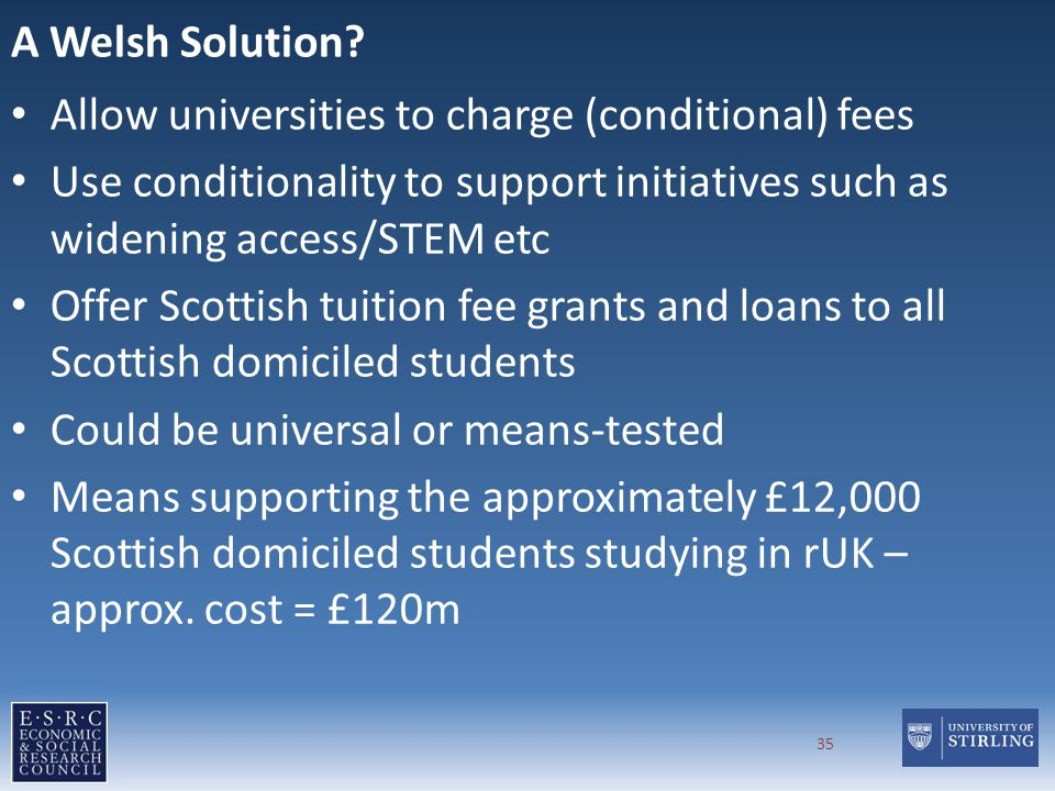 A Welsh Solution? Allow universities to charge (conditional) fees Use conditionality to support initiatives such as widening access/STEM etc Offer Sco