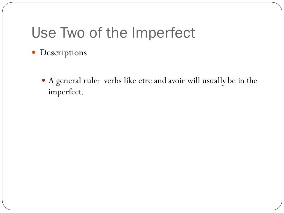 Use Two of the Imperfect Descriptions A general rule: verbs like etre and avoir will usually be in the imperfect.