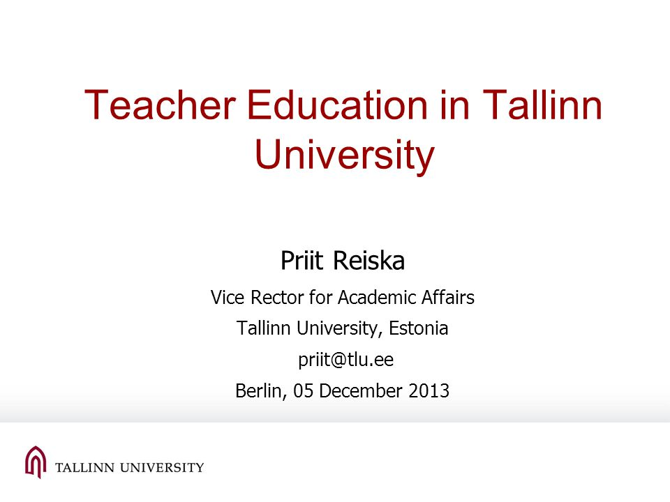 Teacher Education in Tallinn University Priit Reiska Vice Rector for Academic Affairs Tallinn University, Estonia priit@tlu.ee Berlin, 05 December 2013