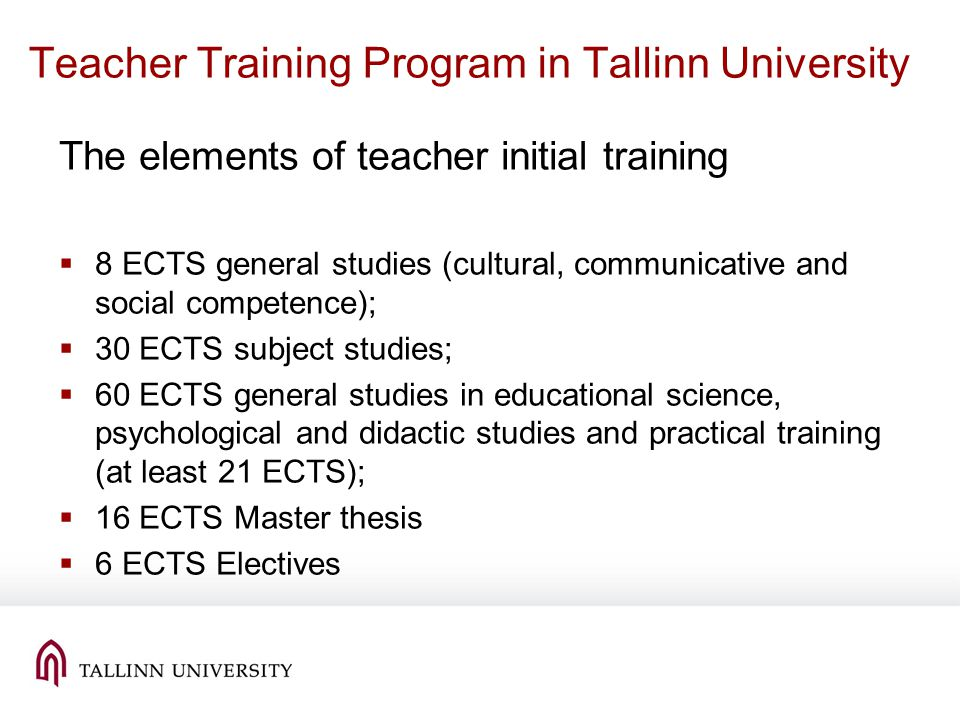 Teacher Training Program in Tallinn University The elements of teacher initial training 8 ECTS general studies (cultural, communicative and social competence); 30 ECTS subject studies; 60 ECTS general studies in educational science, psychological and didactic studies and practical training (at least 21 ECTS); 16 ECTS Master thesis 6 ECTS Electives