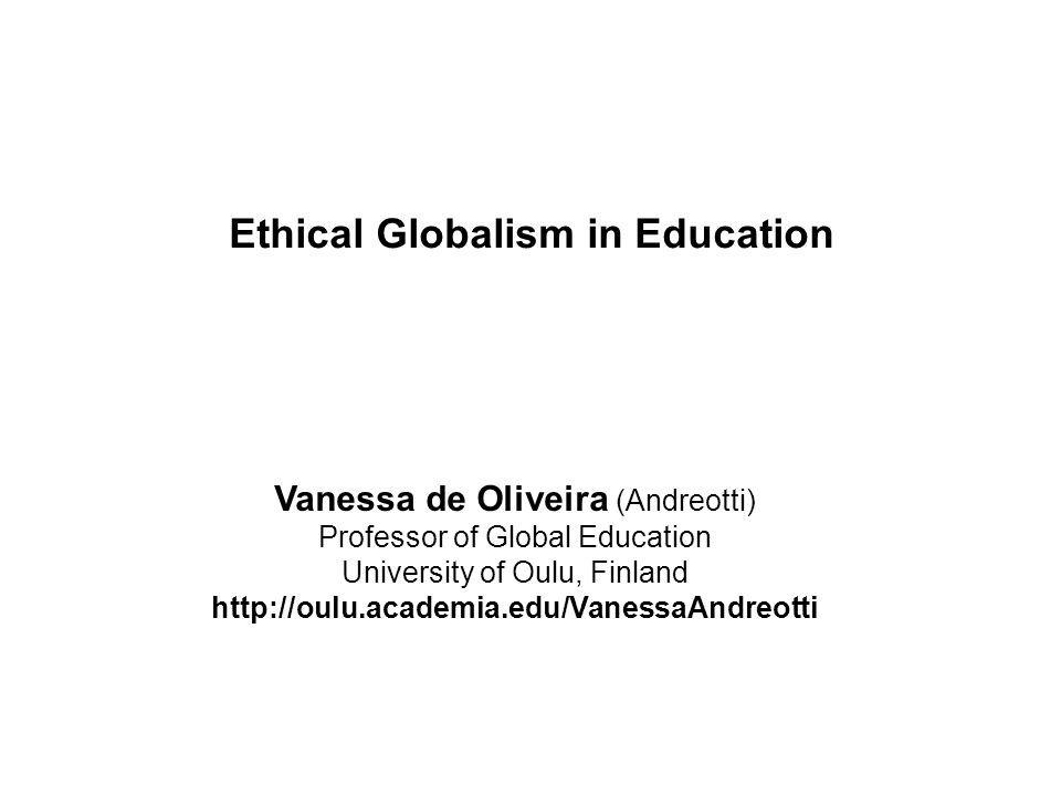 Vanessa de Oliveira (Andreotti) Professor of Global Education University of Oulu, Finland http://oulu.academia.edu/VanessaAndreotti Ethical Globalism in Education