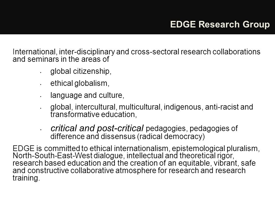 EDGE Research Group International, inter-disciplinary and cross-sectoral research collaborations and seminars in the areas of global citizenship, ethical globalism, language and culture, global, intercultural, multicultural, indigenous, anti-racist and transformative education, critical and post-critical pedagogies, pedagogies of difference and dissensus (radical democracy) EDGE is committed to ethical internationalism, epistemological pluralism, North-South-East-West dialogue, intellectual and theoretical rigor, research based education and the creation of an equitable, vibrant, safe and constructive collaborative atmosphere for research and research training.
