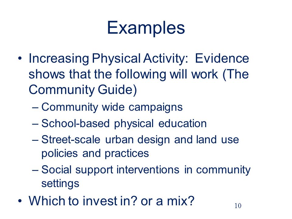 Examples Increasing Physical Activity: Evidence shows that the following will work (The Community Guide) –Community wide campaigns –School-based physical education –Street-scale urban design and land use policies and practices –Social support interventions in community settings Which to invest in.