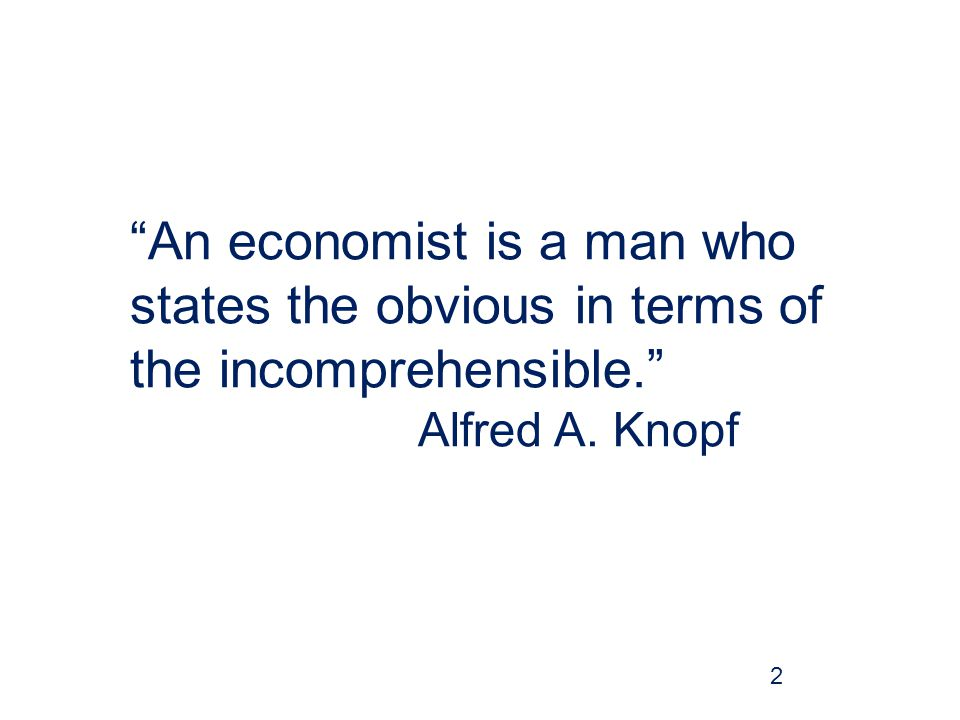 An economist is a man who states the obvious in terms of the incomprehensible. Alfred A. Knopf 2