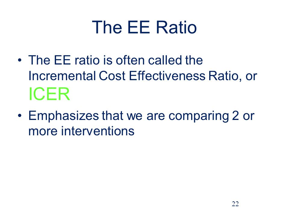 The EE Ratio The EE ratio is often called the Incremental Cost Effectiveness Ratio, or ICER Emphasizes that we are comparing 2 or more interventions 22