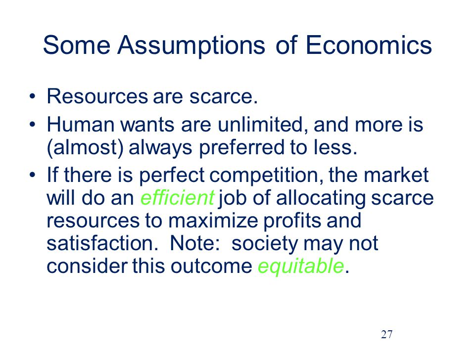 Some Assumptions of Economics Resources are scarce.