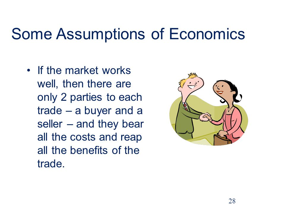 Some Assumptions of Economics If the market works well, then there are only 2 parties to each trade – a buyer and a seller – and they bear all the costs and reap all the benefits of the trade.
