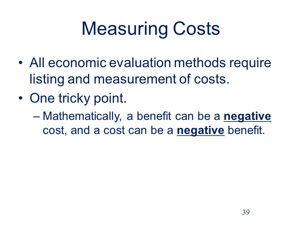Measuring Costs All economic evaluation methods require listing and measurement of costs.