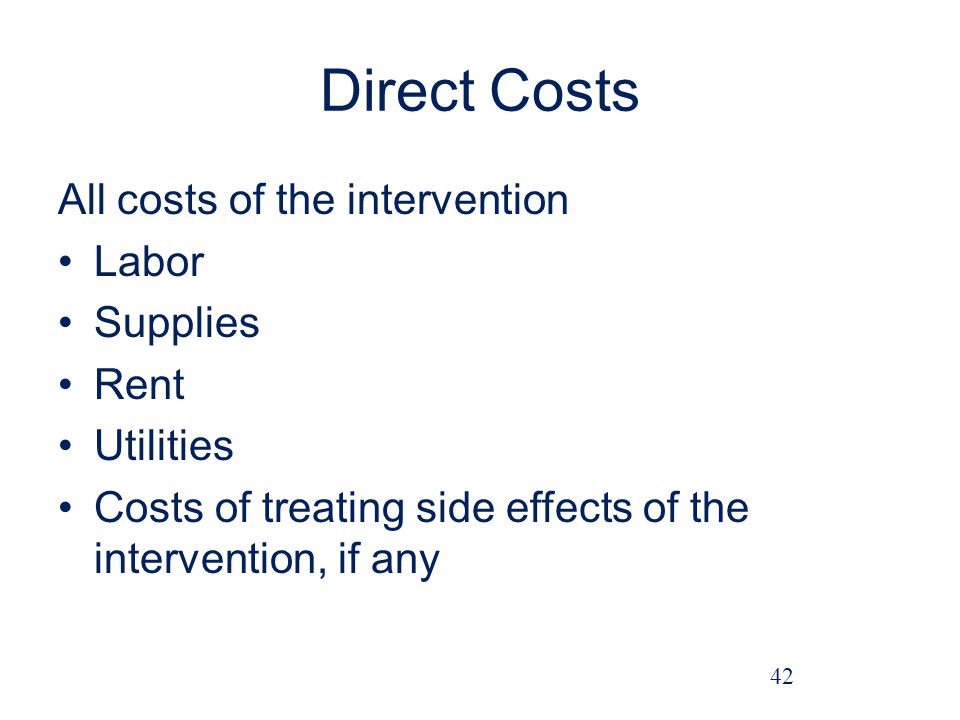 Direct Costs All costs of the intervention Labor Supplies Rent Utilities Costs of treating side effects of the intervention, if any 42