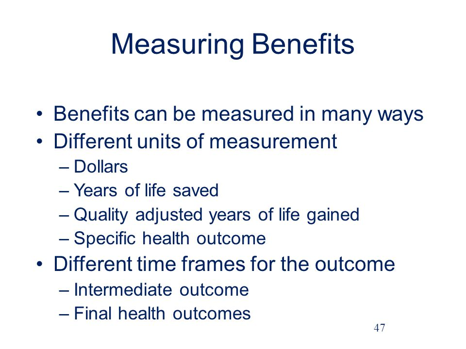 Measuring Benefits Benefits can be measured in many ways Different units of measurement –Dollars –Years of life saved –Quality adjusted years of life gained –Specific health outcome Different time frames for the outcome –Intermediate outcome –Final health outcomes 47