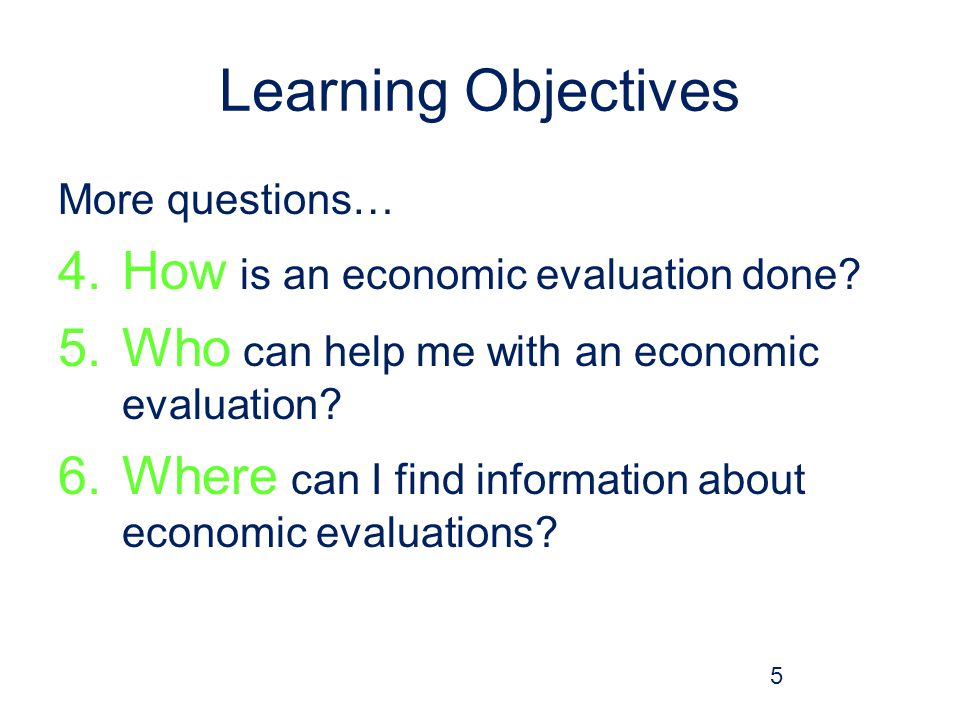 Learning Objectives More questions… 4.How is an economic evaluation done.