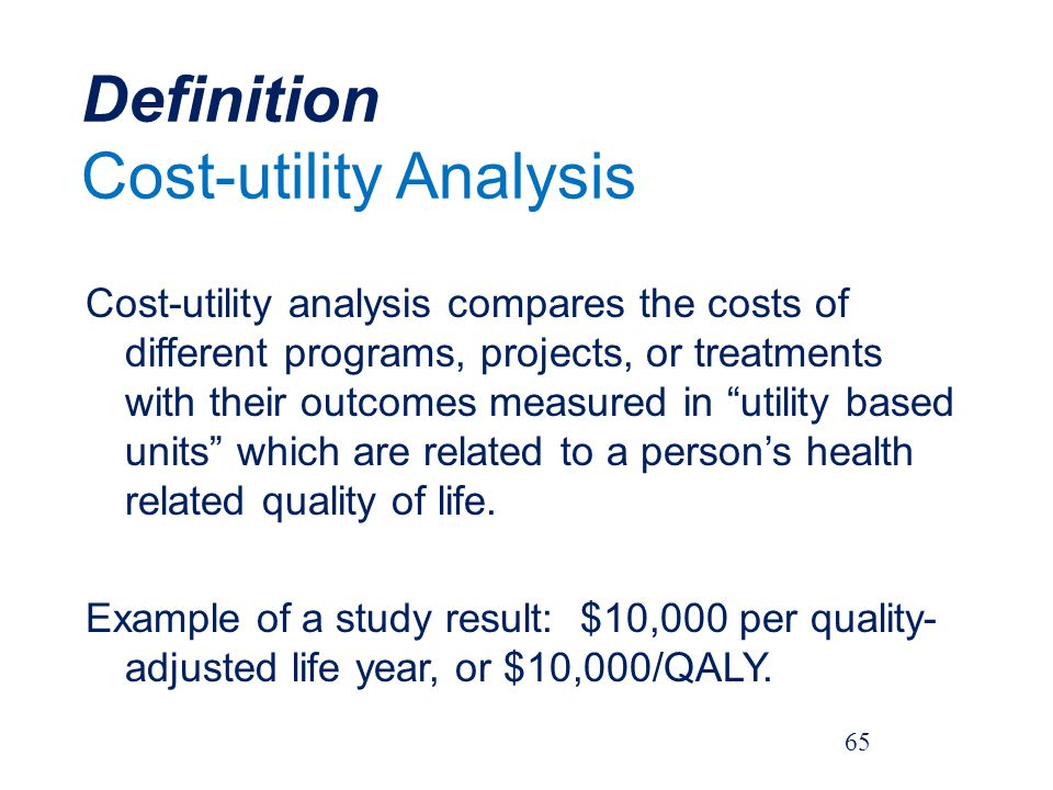 Definition Cost-utility Analysis Cost-utility analysis compares the costs of different programs, projects, or treatments with their outcomes measured in utility based units which are related to a persons health related quality of life.