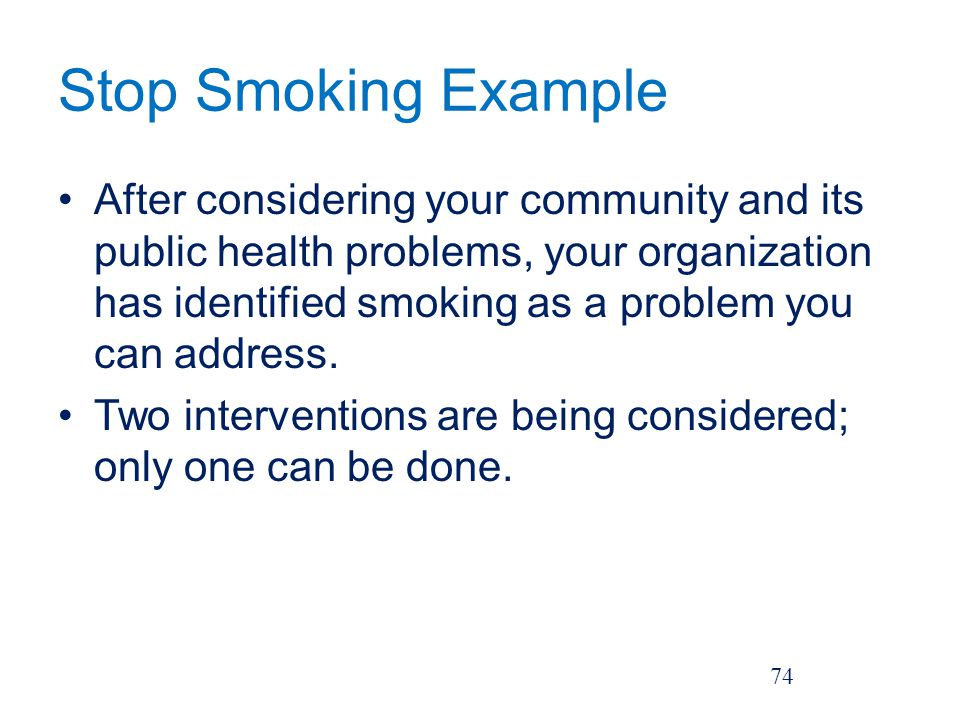 Stop Smoking Example After considering your community and its public health problems, your organization has identified smoking as a problem you can address.