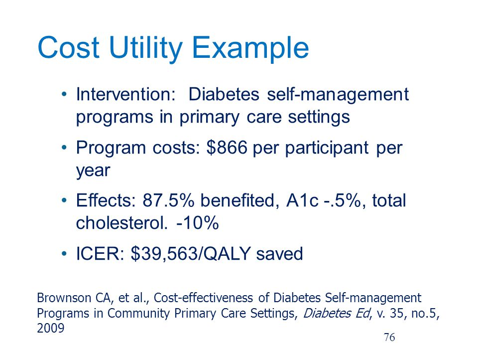 Cost Utility Example Intervention: Diabetes self-management programs in primary care settings Program costs: $866 per participant per year Effects: 87.5% benefited, A1c -.5%, total cholesterol.
