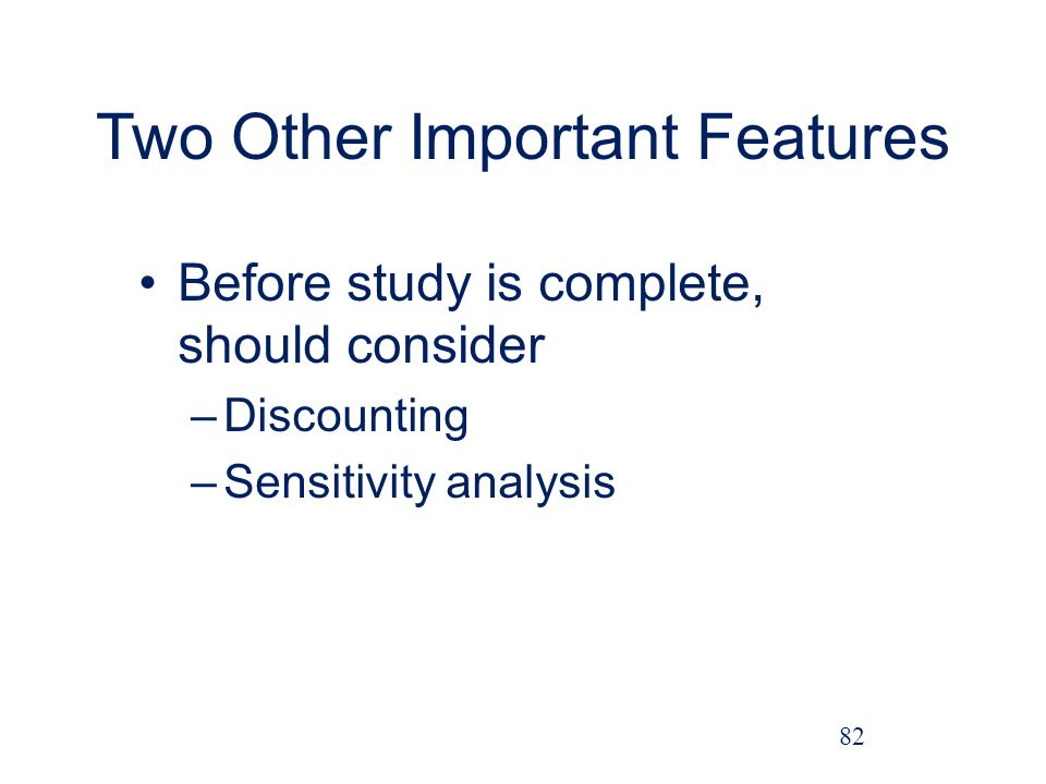 Two Other Important Features Before study is complete, should consider –Discounting –Sensitivity analysis 82