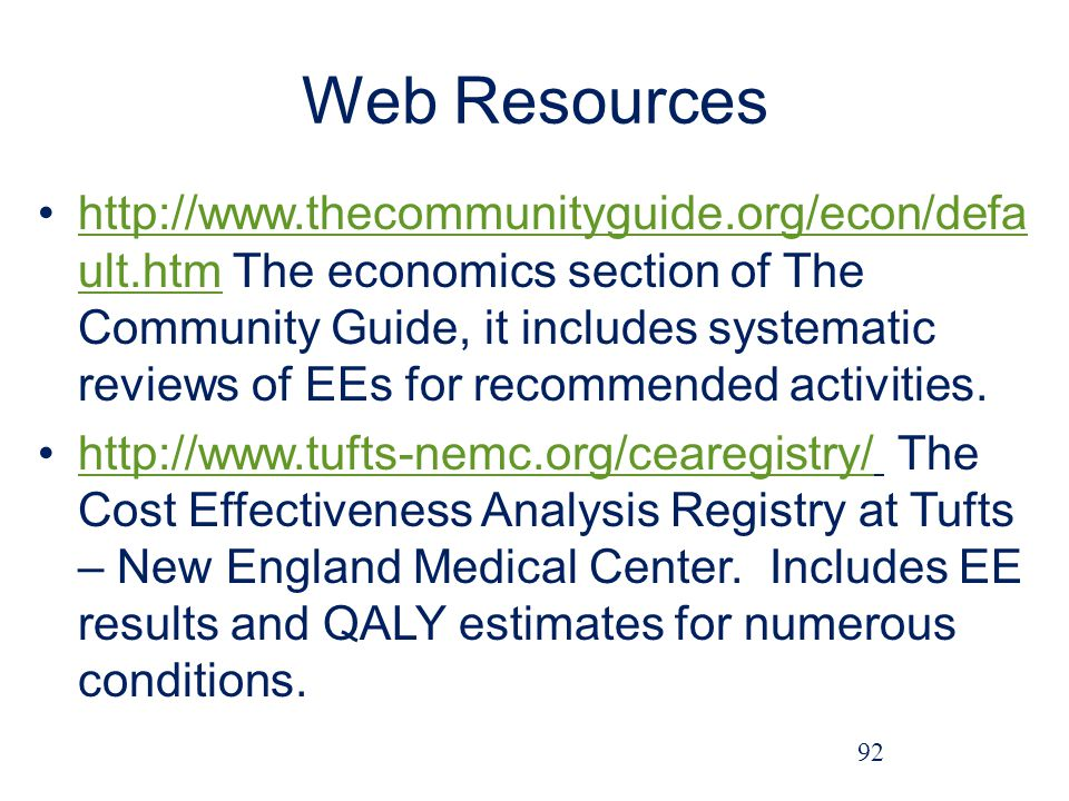 Web Resources http://www.thecommunityguide.org/econ/defa ult.htm The economics section of The Community Guide, it includes systematic reviews of EEs for recommended activities.http://www.thecommunityguide.org/econ/defa ult.htm http://www.tufts-nemc.org/cearegistry/ The Cost Effectiveness Analysis Registry at Tufts – New England Medical Center.