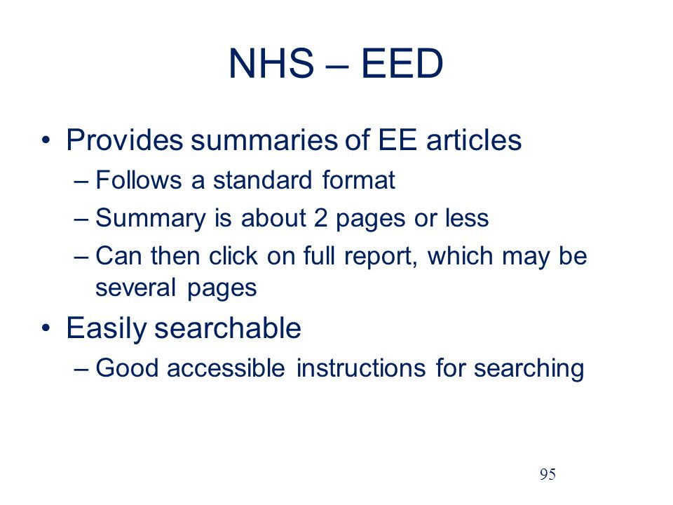 NHS – EED Provides summaries of EE articles –Follows a standard format –Summary is about 2 pages or less –Can then click on full report, which may be several pages Easily searchable –Good accessible instructions for searching 95