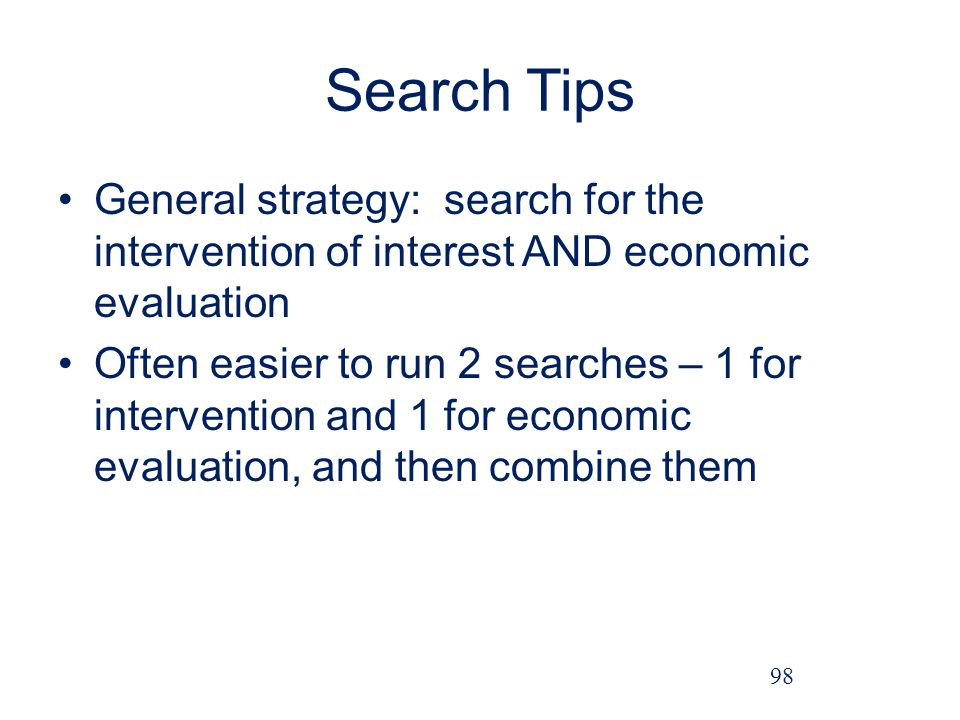 Search Tips General strategy: search for the intervention of interest AND economic evaluation Often easier to run 2 searches – 1 for intervention and 1 for economic evaluation, and then combine them 98