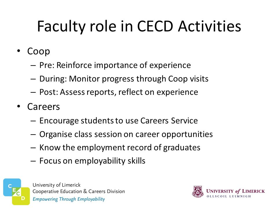 Faculty role in CECD Activities Coop – Pre: Reinforce importance of experience – During: Monitor progress through Coop visits – Post: Assess reports, reflect on experience Careers – Encourage students to use Careers Service – Organise class session on career opportunities – Know the employment record of graduates – Focus on employability skills