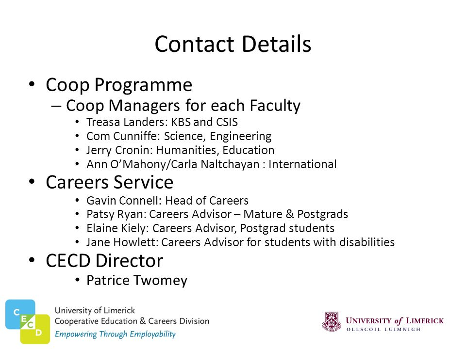 Contact Details Coop Programme – Coop Managers for each Faculty Treasa Landers: KBS and CSIS Com Cunniffe: Science, Engineering Jerry Cronin: Humanities, Education Ann OMahony/Carla Naltchayan : International Careers Service Gavin Connell: Head of Careers Patsy Ryan: Careers Advisor – Mature & Postgrads Elaine Kiely: Careers Advisor, Postgrad students Jane Howlett: Careers Advisor for students with disabilities CECD Director Patrice Twomey