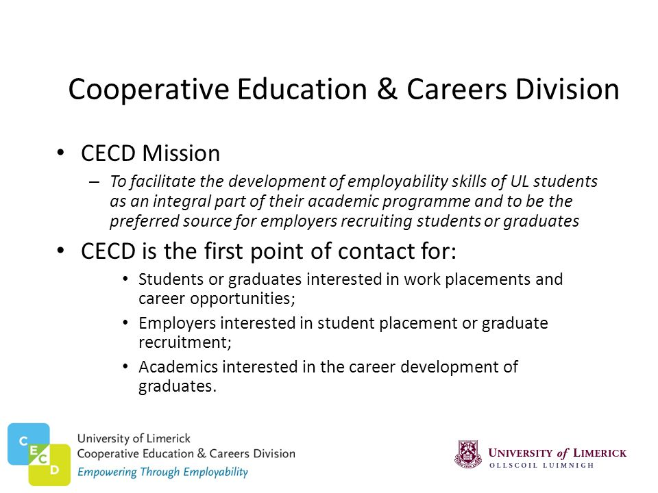 Cooperative Education & Careers Division CECD Mission – To facilitate the development of employability skills of UL students as an integral part of their academic programme and to be the preferred source for employers recruiting students or graduates CECD is the first point of contact for: Students or graduates interested in work placements and career opportunities; Employers interested in student placement or graduate recruitment; Academics interested in the career development of graduates.