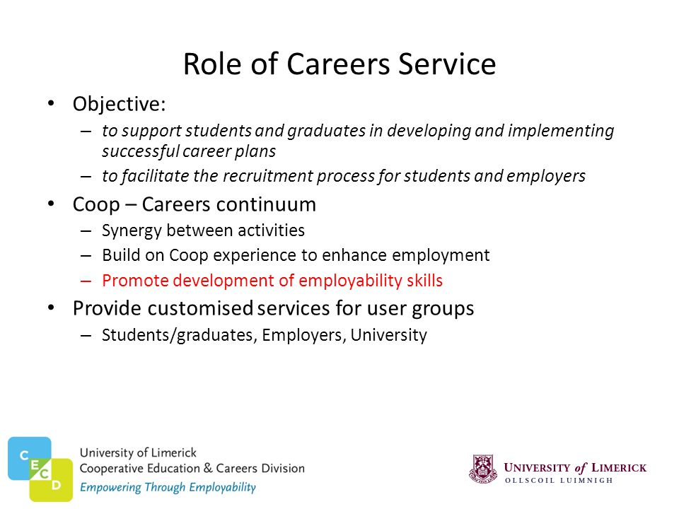 Role of Careers Service Objective: – to support students and graduates in developing and implementing successful career plans – to facilitate the recruitment process for students and employers Coop – Careers continuum – Synergy between activities – Build on Coop experience to enhance employment – Promote development of employability skills Provide customised services for user groups – Students/graduates, Employers, University