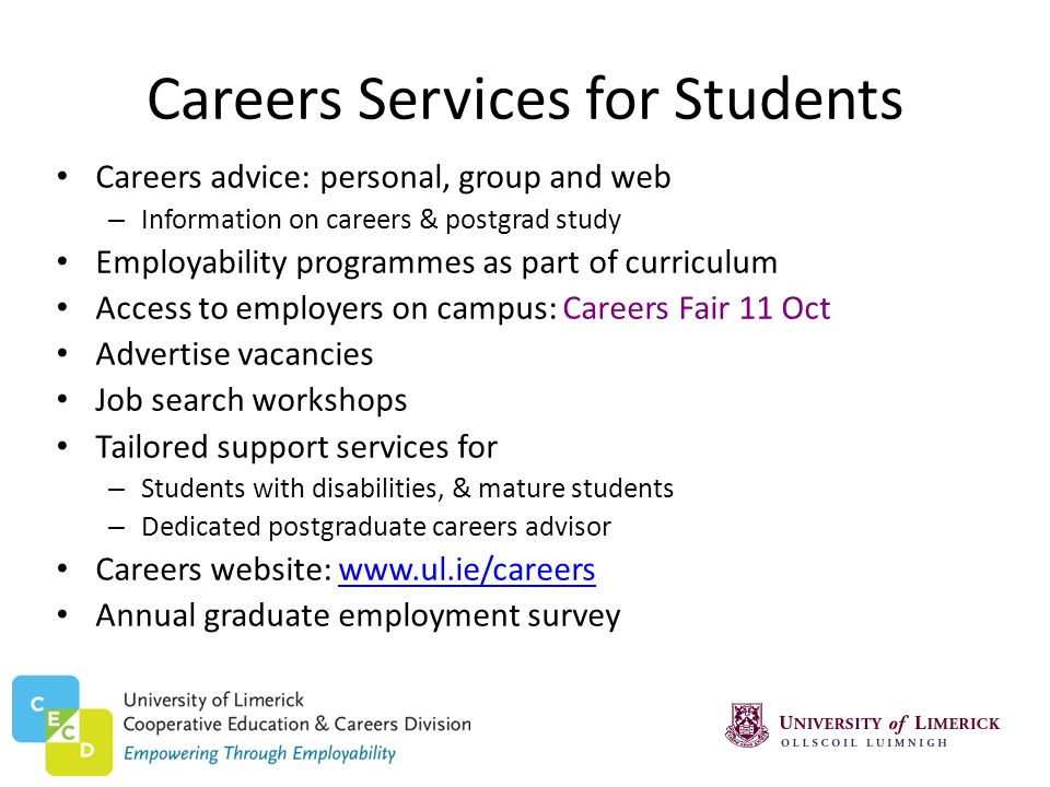 Careers Services for Students Careers advice: personal, group and web – Information on careers & postgrad study Employability programmes as part of curriculum Access to employers on campus: Careers Fair 11 Oct Advertise vacancies Job search workshops Tailored support services for – Students with disabilities, & mature students – Dedicated postgraduate careers advisor Careers website: www.ul.ie/careerswww.ul.ie/careers Annual graduate employment survey