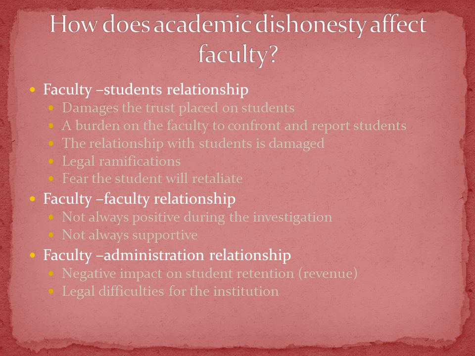 Faculty –students relationship Damages the trust placed on students A burden on the faculty to confront and report students The relationship with students is damaged Legal ramifications Fear the student will retaliate Faculty –faculty relationship Not always positive during the investigation Not always supportive Faculty –administration relationship Negative impact on student retention (revenue) Legal difficulties for the institution