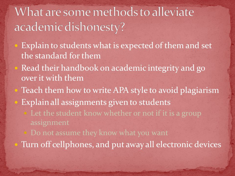 Explain to students what is expected of them and set the standard for them Read their handbook on academic integrity and go over it with them Teach them how to write APA style to avoid plagiarism Explain all assignments given to students Let the student know whether or not if it is a group assignment Do not assume they know what you want Turn off cellphones, and put away all electronic devices