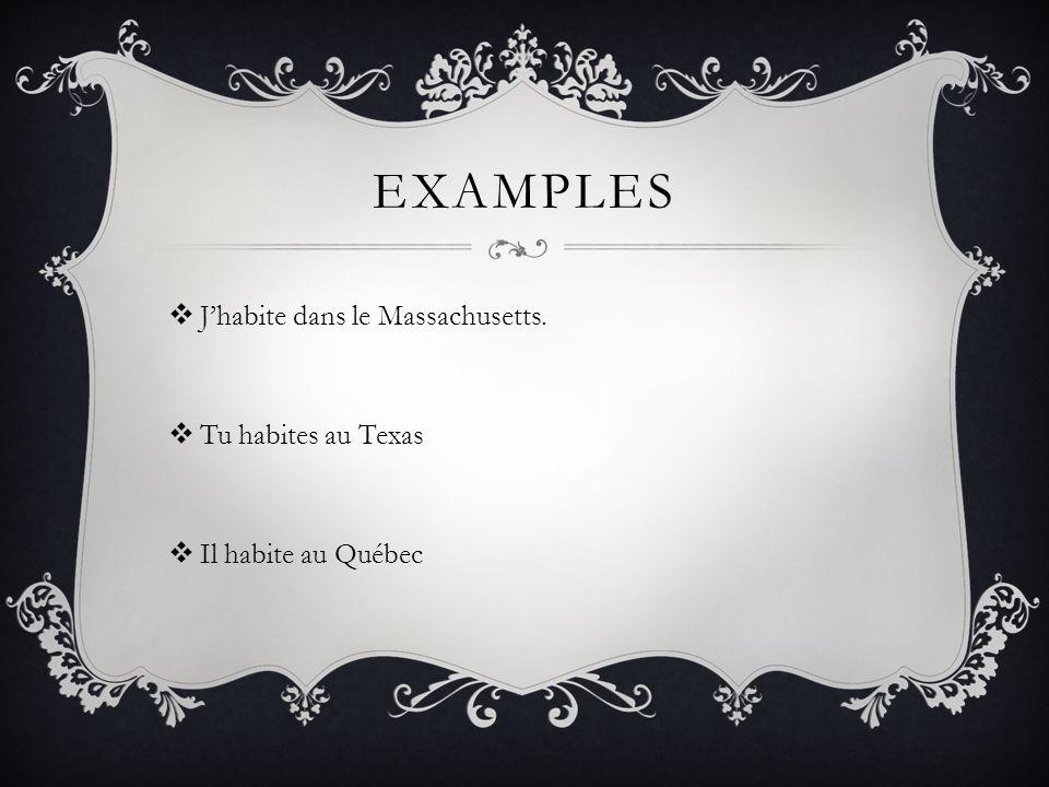 EXAMPLES Jhabite dans le Massachusetts. Tu habites au Texas Il habite au Québec