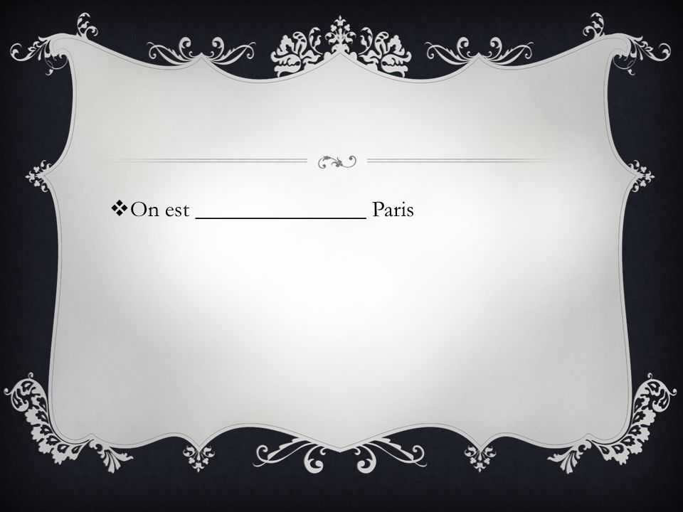 On est _______________ Paris